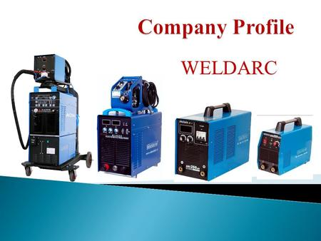 WELDARC.  Weldarc is a high-Tech Company Which specializes in manufacturing and distributing welding & cutting equipments for more than 20 Years.  Based.