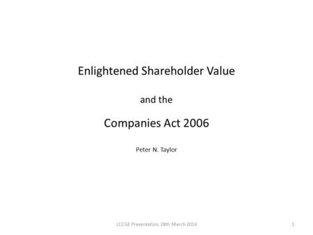 Enlightened Shareholder Value and the Companies Act 2006 Peter N. Taylor LCCGE Presentation, 28th March 20141.