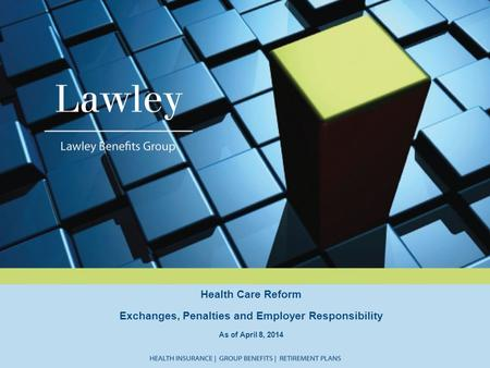 Health Care Reform Exchanges, Penalties and Employer Responsibility As of April 8, 2014.