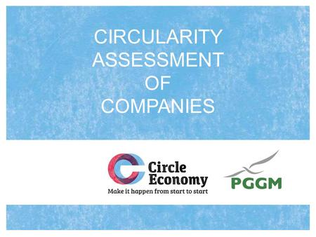 CIRCULARITY ASSESSMENT OF COMPANIES. Why do we need a circularity assessment? Moving to a circular economy is increasingly recognized as a key objective.