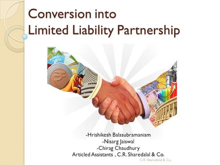 Conversion into Limited Liability Partnership -Hrishikesh Balasubramaniam -Nisarg Jaiswal -Chirag Chaudhury Articled Assistants, C.R. Sharedalal & Co.