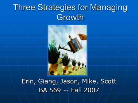 Three Strategies for Managing Growth Erin, Giang, Jason, Mike, Scott BA 569 -- Fall 2007.