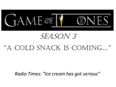 "Season 3 ""a cold snack is Coming…"" Radio Times: ""Ice cream has got serious"""