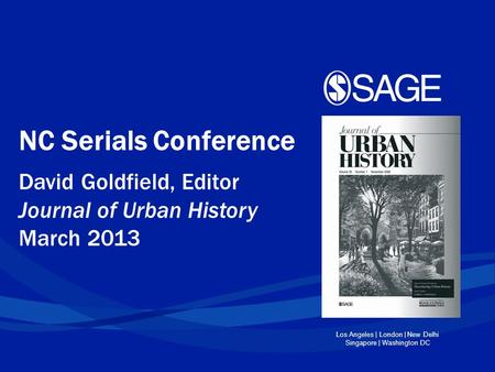 Los Angeles | London | New Delhi Singapore | Washington DC NC Serials Conference David Goldfield, Editor Journal of Urban History March 2013.