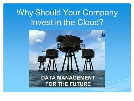 Why Should Your Company Invest in the Cloud? DATA MANAGEMENT FOR THE FUTURE.