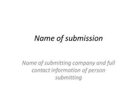 Name of submission Name of submitting company and full contact information of person submitting.
