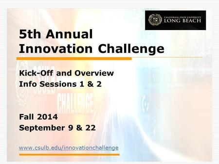 5th Annual Innovation Challenge Kick-Off and Overview Info Sessions 1 & 2 Fall 2014 September 9 & 22 www.csulb.edu/innovationchallenge.