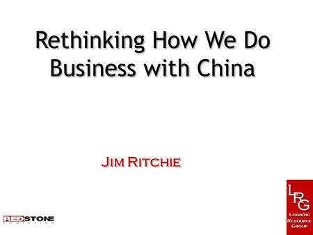 L L R R G G Logistic Resource Group Logistic Resource Group Jim Ritchie Rethinking How We Do Business with China.