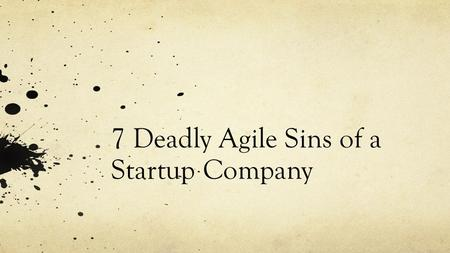 "7 Deadly Agile Sins of a Startup Company. Pride Opportunity Cost: Learn how and when to effectively say ""No"" to the business. Under promise, over deliver."