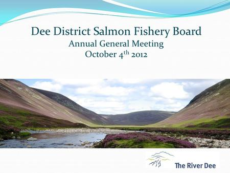 Dee District Salmon Fishery Board Annual General Meeting October 4 th 2012.
