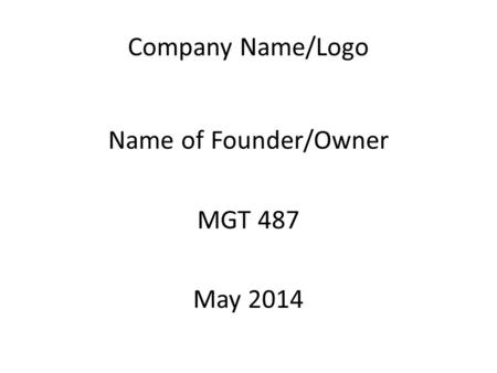 Company Name/Logo Name of Founder/Owner MGT 487 May 2014.