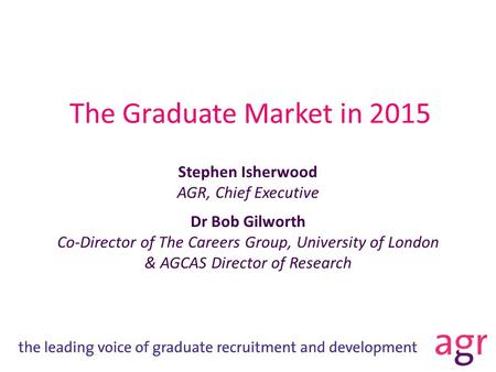 The Graduate Market in 2015 Stephen Isherwood AGR, Chief Executive Dr Bob Gilworth Co-Director of The Careers Group, University of London & AGCAS Director.