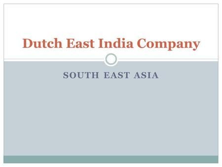 SOUTH EAST ASIA Dutch East India Company. The Netherlands had been part of Spain in 1516 and the Holy Roman Empire in 1519. The Dutch gained more autonomy.