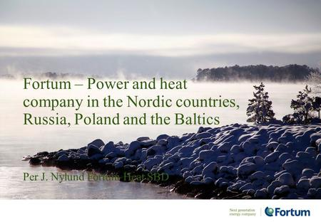 Per J. Nylund Fortum Heat SBD Fortum – Power and heat company in the Nordic countries, Russia, Poland and the Baltics.