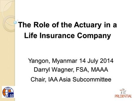 The Role of the Actuary in a Life Insurance Company Yangon, Myanmar 14 July 2014 Darryl Wagner, FSA, MAAA Chair, IAA Asia Subcommittee.