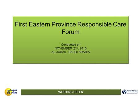 First Eastern Province Responsible Care Forum Conducted on NOVEMBER 2 ND, 2010 AL-JUBAIL, SAUDI ARABIA WORKING GREEN.