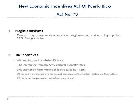 New Economic Incentives Act Of Puerto Rico Act No. 73 A. Elegible Business Manufacturing, Export services, Service to conglomerates, Services to key suppliers,