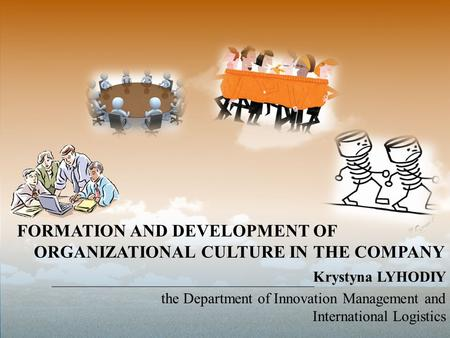 FORMATION AND DEVELOPMENT OF ORGANIZATIONAL CULTURE IN THE COMPANY Krystyna LYHODIY the Department of Innovation Management and International Logistics.
