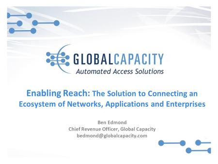 Enabling Reach: The Solution to Connecting an Ecosystem of Networks, Applications and Enterprises Ben Edmond Chief Revenue Officer, Global Capacity