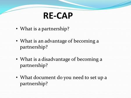 RE-CAP What is a partnership? What is an advantage of becoming a partnership? What is a disadvantage of becoming a partnership? What document do you need.
