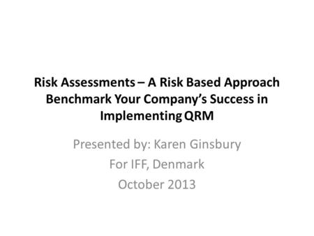 Risk Assessments – A Risk Based Approach Benchmark Your Company's Success in Implementing QRM Presented by: Karen Ginsbury For IFF, Denmark October 2013.