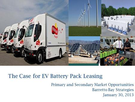 + The Case for EV Battery Pack Leasing Primary and Secondary Market Opportunities Barretto Bay Strategies January 30, 2013.