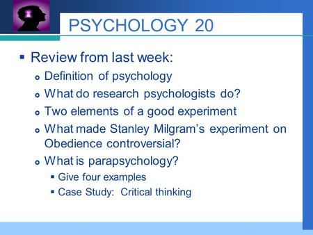 Company LOGO PSYCHOLOGY 20  Review from last week:  Definition of psychology  What do research psychologists do?  Two elements of a good experiment.