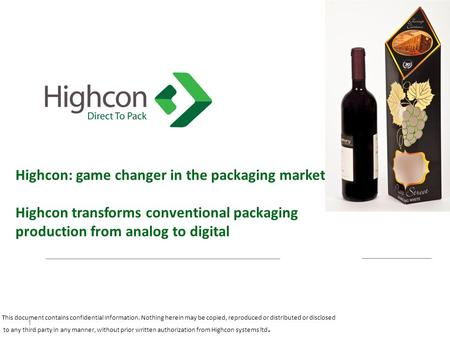 Highcon: game changer in the packaging market Highcon transforms conventional packaging production from analog to digital 1 This document contains confidential.