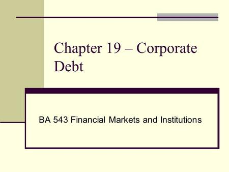 Chapter 19 – Corporate Debt BA 543 Financial Markets and Institutions.