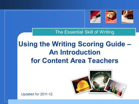 Company LOGO Using the Writing Scoring Guide – An Introduction for Content Area Teachers The Essential Skill of Writing Updated for 2011-12.