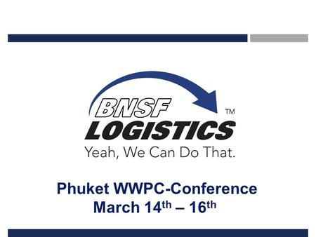 Phuket WWPC-Conference March 14 th – 16 th. 2 Confidential Property of BNSF Logistics Albacor BNSFL Relationship Albacor Shipping – a WWPC member since.