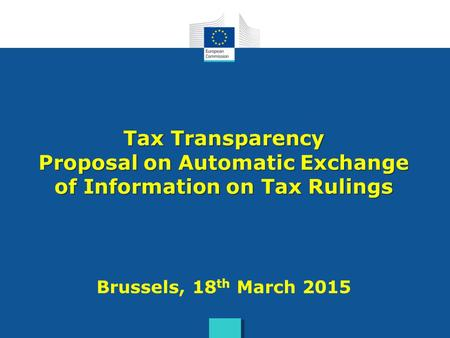 Tax Transparency Proposal on Automatic Exchange of Information on Tax Rulings Brussels, 18th March 2015.