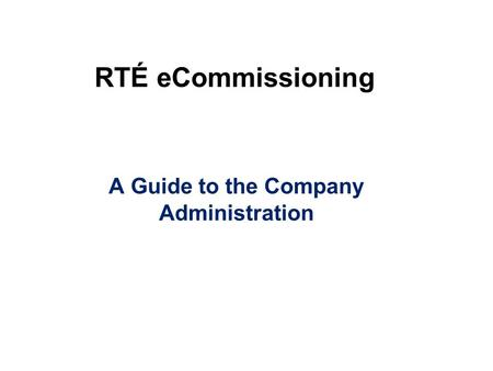RTÉ eCommissioning A Guide to the Company Administration.