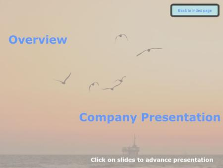 Overview Click on slides to advance presentation Company Presentation Back to index page.