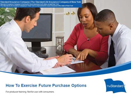 © 2010 Standard Insur SI/SNYe Company How To Exercise Future Purchase Options. 14507PPT (Rev 10/14) SI/SNY For Producer Training. Not for use with consumers.