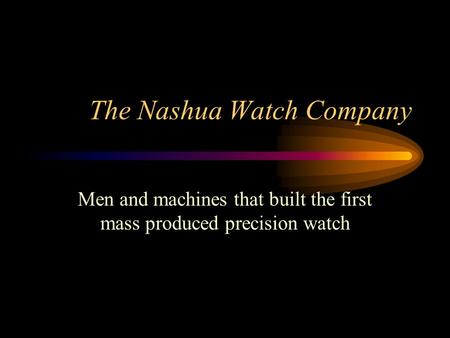 The Nashua Watch Company Men and machines that built the first mass produced precision watch.