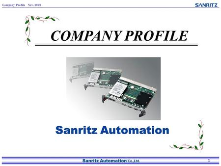 1 Company Profile Nov. 2008 1 COMPANY PROFILE. 2 Company Profile Nov. 2008 2 Company overview Name: Sanritz Automation Co., Ltd. Founding : March 1971.