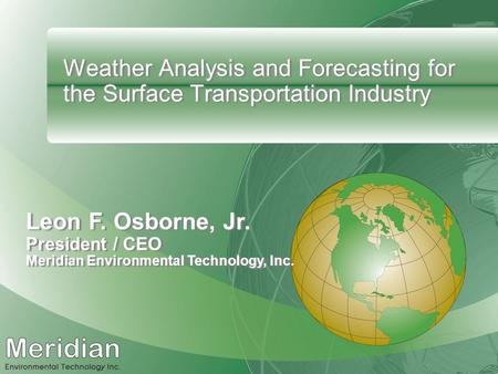 Weather Analysis and Forecasting for the Surface Transportation Industry Leon F. Osborne, Jr. President / CEO Meridian Environmental Technology, Inc.