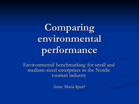 Comparing environmental performance Environmental benchmarking for small and medium-sized enterprises in the Nordic tourism industry Anne Maria Sparf.