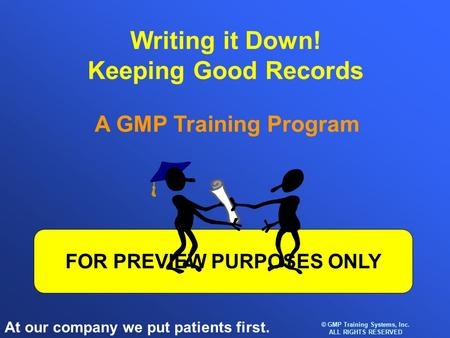 At our company we put patients first. © GMP Training Systems, Inc. ALL RIGHTS RESERVED FOR PREVIEW PURPOSES ONLY Writing it Down! Keeping Good Records.
