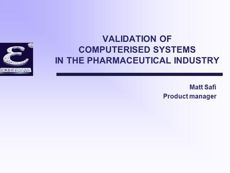 VALIDATION OF COMPUTERISED SYSTEMS IN THE PHARMACEUTICAL INDUSTRY Matt Safi Product manager.