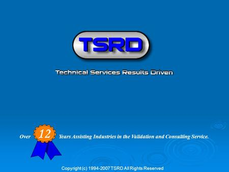 Over Years Assisting Industries in the Validation and Consulting Service. 12 Copyright (c) 1994-2007 TSRD All Rights Reserved.