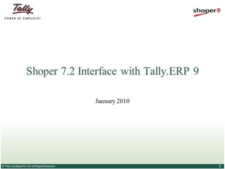 © Tally Solutions Pvt. Ltd. All Rights Reserved 1 Shoper 7.2 Interface with Tally.ERP 9 January 2010.