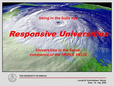 Lauritz B. Holm-Nielsen, Rector Sorø, 16. maj, 2006 THE UNIVERSITY OF AARHUS being in the bulls eye Responsive Universities Universities in the future,