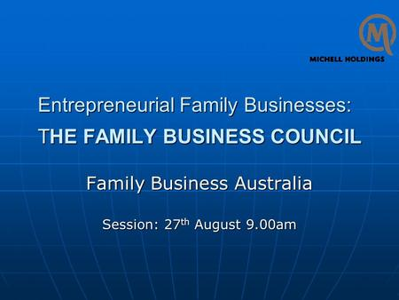 Entrepreneurial Family Businesses: THE FAMILY BUSINESS COUNCIL Family Business Australia Session: 27 th August 9.00am.