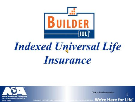 1 FOR AGENT USE ONLY. NOT TO BE USED FOR CONSUMER SOLICITATION PURPOSES. Click to End Presentation Indexed Universal Life Insurance.