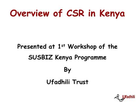 Overview of CSR in Kenya Presented at 1 st Workshop of the SUSBIZ Kenya Programme By Ufadhili Trust.