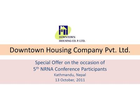 Downtown Housing Company Pvt. Ltd. Special Offer on the occasion of 5 th NRNA Conference Participants Kathmandu, Nepal 13 October, 2011.