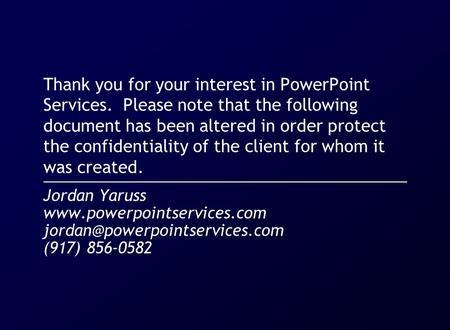 Thank you for your interest in PowerPoint Services. Please note that the following document has been altered in order protect the confidentiality of the.
