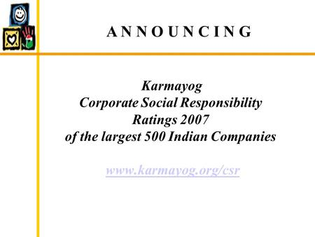 Karmayog Corporate Social Responsibility Ratings 2007 of the largest 500 Indian Companies www.karmayog.org/csrwww.karmayog.org/csr A N N O U N C I N G.